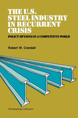Image for The U.S. Steel Industry in Recurrent Crisis: Policy Options in a Competitive World