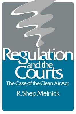 Regulation and the Courts: The Case of the Clean Air Act, Melnick, R. Shep