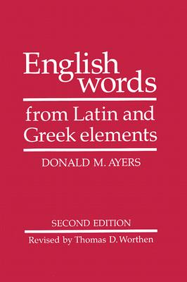 English Words from Latin and Greek Elements, Donald M. Ayers; Thomas D. Worthen; R. L. Cherry