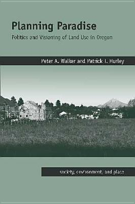 Planning Paradise: Politics and Visioning of Land Use in Oregon (Society, Environment, and Place), Walker, Peter A.; Hurley, Patrick T.