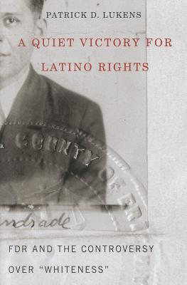 "A Quiet Victory for Latino Rights: FDR and the Controversy Over ""Whiteness"", Patrick D. Lukens  (Author)"