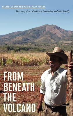 From Beneath the Volcano: The Story of a Salvadoran Campesino and His Family, Gorkin, Michael; Pineda, Marta Evelyn