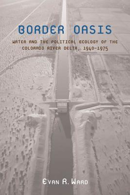 Image for Border Oasis: Water and the Political Ecology of the Colorado River Delta, 1940�1975 (La Frontera: People and Their Environments in the US-Mexico Borderlands)