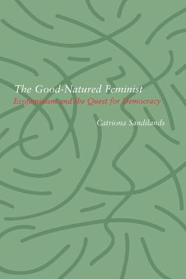 Image for The Good-Natured Feminist: Ecofeminism and the Quest for Democracy