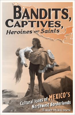 Bandits, Captives, Heroines, and Saints: Cultural Icons of Mexico?s Northwest Borderlands (Cultural Studies of the Americas), Irwin, Robert McKee