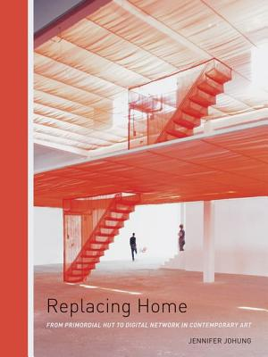 Image for Replacing Home: From Primordial Hut to Digital Network in Contemporary Art