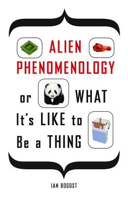 Alien Phenomenology, or What It's Like to Be a Thing, Bogost, Ian