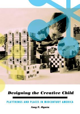 Image for Designing the Creative Child: Playthings and Places in Midcentury America (Architecture, Landscape and Amer Culture)