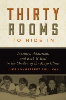 Thirty Rooms to Hide In: Insanity, Addiction, and Rock ?n? Roll in the Shadow of the Mayo Clinic, Sullivan, Luke Longstreet
