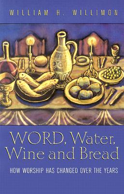 Word, Water, Wine, and Bread: How Worship Has Changed Over the Years, William H. Willimon
