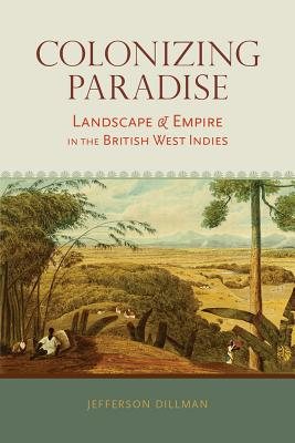 Image for Colonizing Paradise: Landscape and Empire in the British West Indies (Atlantic Crossings)