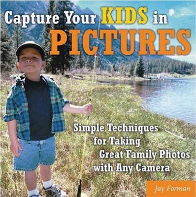 Image for Capture Your Kids in Pictures: Simple Techniques for Taking Great Family Photos with Any Camera