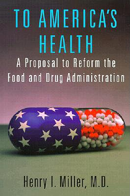 To Americas Health : A Proposal to Reform the Food and Drug Administration, HENRY I. MILLER