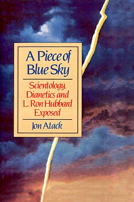 A Piece of Blue Sky: Scientology, Dianetics and L. Ron Hubbard Exposed, Atack, Jon