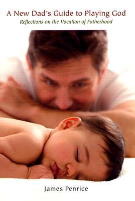 Image for A New Dad's Guide to Playing God: Reflections on the Vocation of Fatherhood
