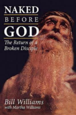 Naked Before God: The Return of a Broken Disciple, Williams, Martha; Williams, Bill