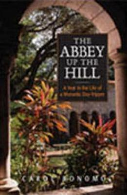 The Abbey Up the Hill: A Year in the Life of a Monastic Day Tripper, Bonomo, Carol