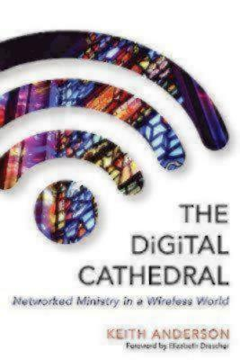 The Digital Cathedral: Networked Ministry in a Wireless World, Anderson, Keith