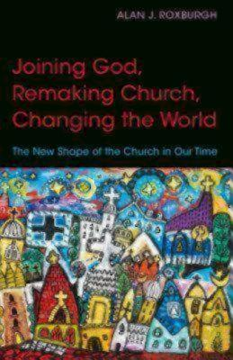 Joining God, Remaking Church, Changing the World: The New Shape of the Church in Our Time, Roxburgh, Alan J.