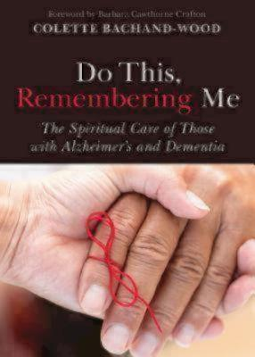 Do This, Remembering Me: The Spiritual Care of Those with Alzheimer's and Dementia, Bachand-Wood, Colette