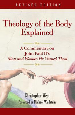 Theology of the Body Explained: A Commentary on John Paul II's Man and Woman He Created Them, CHRISTOPHER WEST