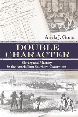 Double Character: Slavery and Mastery in the Antebellum Southern Courtroom (Studies in the Legal History of the South Ser.), Gross, Ariela; Hall, Kermit [Series Editor]; Finkelman, Paul [Series Editor]; Huebner, Timothy [Series Editor];