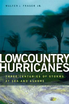 Lowcountry Hurricanes: Three Centuries of Storms at Sea And Ashore, Fraser, Walter J. Jr.