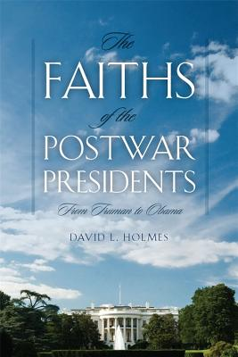 The Faiths of the Postwar Presidents: From Truman to Obama (George H. Shriver Lecture Series in Religion in American History), David L. Holmes