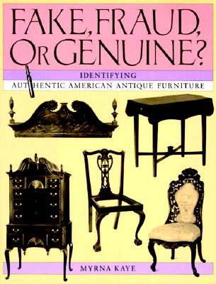 Fake, Fraud, or Genuine?: Identifying Authentic American Antique Furniture, Kaye, Myrna