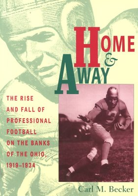 Home & Away: The Rise and Fall of Professional Football on the Banks of the Ohio, 1919-1934, Becker, Carl M.