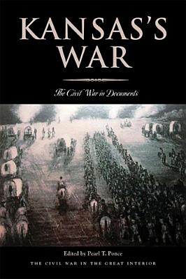 Kansas's War: The Civil War in Documents (Civil War in the Great Interior), Pearl Ponce