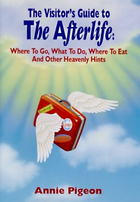 A Visitor's Guide to the Afterlife : Where to Go, What to Do, Where to Eat, and Other Heavenly Hints