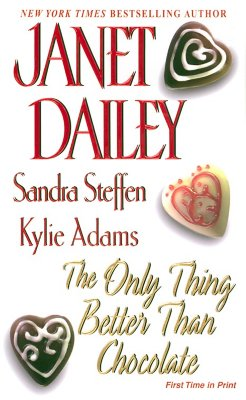 The Only Thing Better Than Chocolate, JANET DAILEY, SANDRA STEFFEN, KYLIE ADAMS