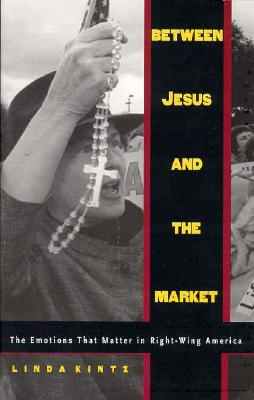 Between Jesus and the Market: The Emotions That Matter in Right-Wing America, Kintz, Linda