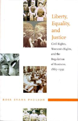 Liberty, Equality, and Justice: Civil Rights, Women?s Rights, and the Regulation of Business, 1865?1932, Paulson, Ross Evans