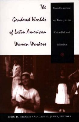 Image for The Gendered Worlds of Latin American Women Workers: From Household and Factory to the Union Hall and Ballot Box (Comparative and International Working-Class History)
