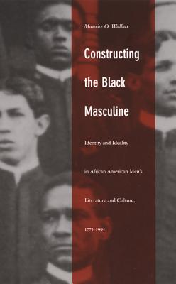 Image for Constructing the Black Masculine: Identity and Ideality in African American Men?s Literature and Culture, 1775?1995 (a John Hope Franklin Center Book)
