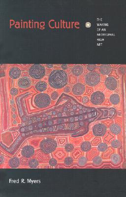 Painting Culture: The Making of an Aboriginal High Art (Objects/Histories), Myers, Fred R.