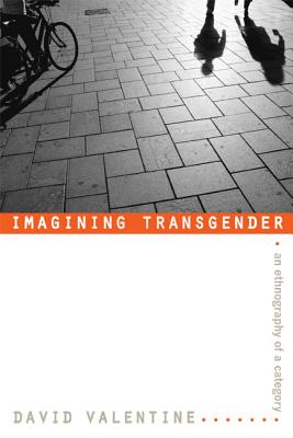 Imagining Transgender: An Ethnography of a Category, David Valentine