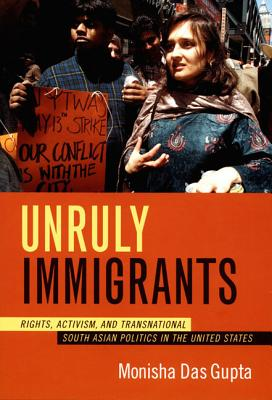 Unruly Immigrants : Right, Activism, and Transnational South Asian Politics in the United States, Gupta, Monisha Das
