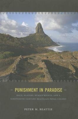 Image for Punishment in Paradise: Race, Slavery, Human Rights, and a Nineteenth-Century Brazilian Penal Colony