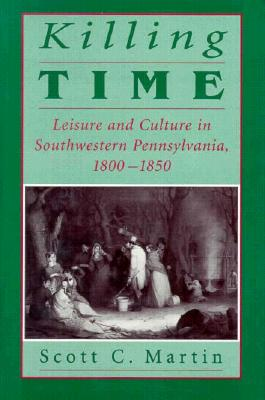 Killing Time: Leisure and Culture in Southwestern Pennsylvania, 1800–1850, Scott C. Martin