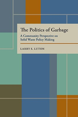 Image for The Politics of Garbage: A Community Perspective on Solid Waste Policy Making (Pittsburgh Series in Composition, Literacy, and Culture)