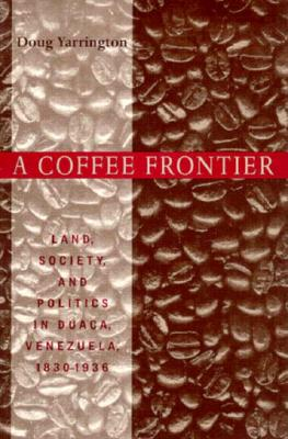 Image for A Coffee Frontier: Land, Society, and Politics in Duaca, Venezuela, 1830?1936 (Pitt Latin American Series)