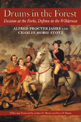 Drums in the Forest: Decision at the Forks, Defense in the Wilderness, Alfred Proctor James and Charles Morse Stotz