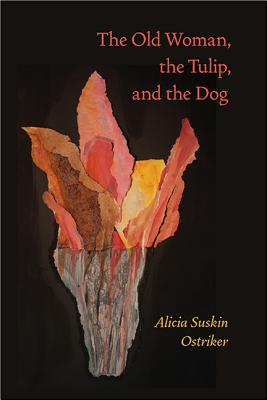 The Old Woman, the Tulip, and the Dog (Pitt Poetry Series), Alicia Suskin Ostriker