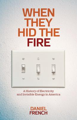 When They Hid the Fire: A History of Electricity and Invisible Energy in America (INTERSECTIONS: Histories of Environment), French, Daniel