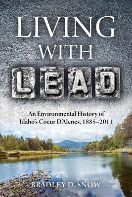 Image for LIVING WITH LEAD : AN ENVIRONMENTAL HISYORY OF IDAHO'S COEUR D'ALENES, 1885-2011