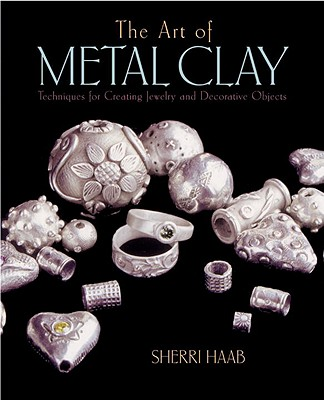 Image for The Art of Metal Clay: Techniques for Creating Jewelry and Decorative Objects