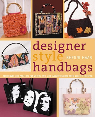 Designer Style Handbags: Techniques and Projects for Unique, Fun, and Elegant Designs from Classic to Retro, Haab, Sherri
